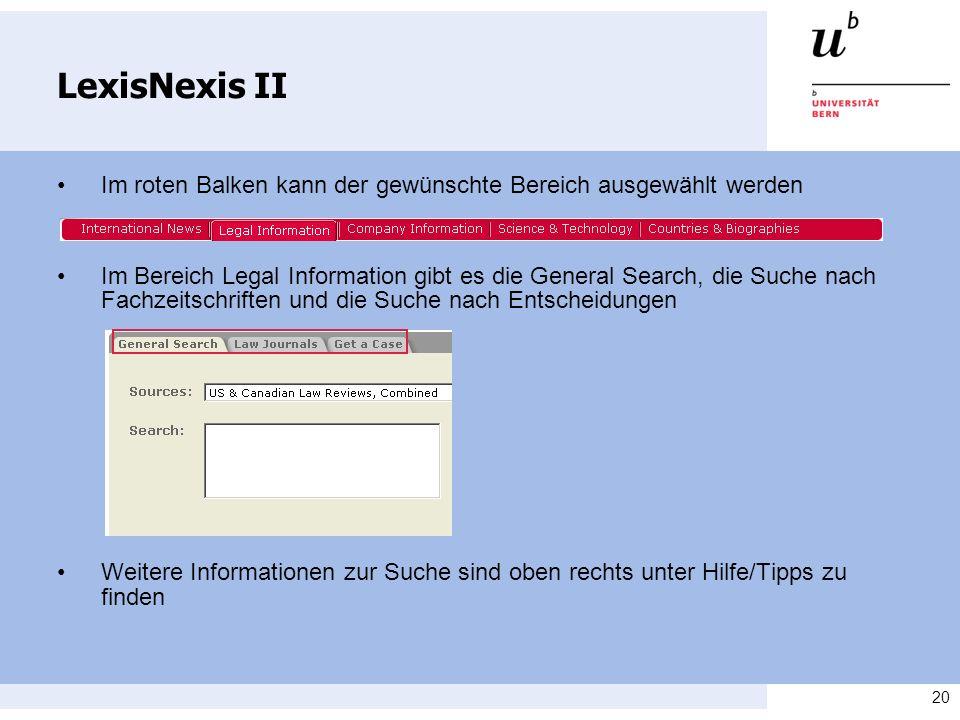 20 LexisNexis II Im roten Balken kann der gewünschte Bereich ausgewählt werden Im Bereich Legal Information gibt es die General Search, die Suche nach Fachzeitschriften und die Suche nach Entscheidungen Weitere Informationen zur Suche sind oben rechts unter Hilfe/Tipps zu finden