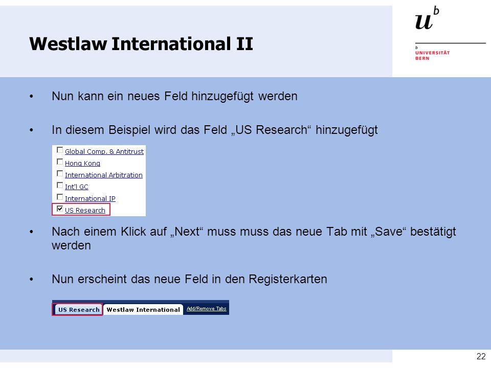 22 Westlaw International II Nun kann ein neues Feld hinzugefügt werden In diesem Beispiel wird das Feld US Research hinzugefügt Nach einem Klick auf Next muss muss das neue Tab mit Save bestätigt werden Nun erscheint das neue Feld in den Registerkarten