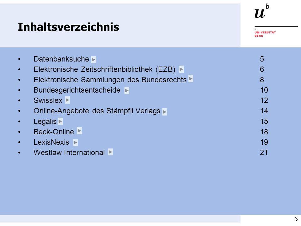3 Inhaltsverzeichnis Datenbanksuche 5 Elektronische Zeitschriftenbibliothek (EZB)6 Elektronische Sammlungen des Bundesrechts8 Bundesgerichtsentscheide10 Swisslex12 Online-Angebote des Stämpfli Verlags 14 Legalis 15 Beck-Online18 LexisNexis19 Westlaw International21