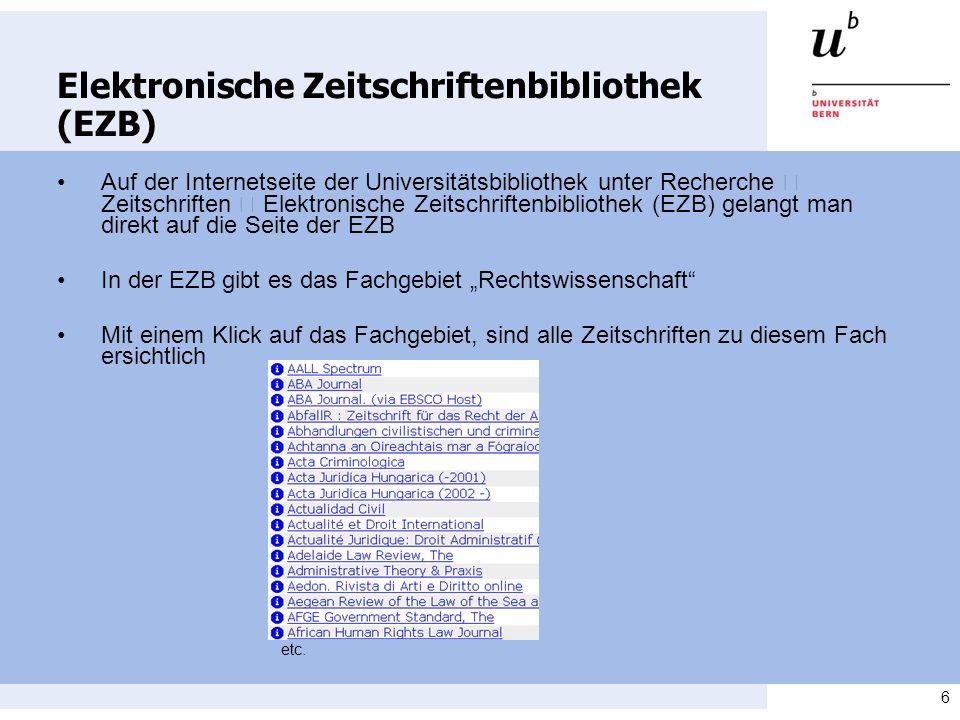 6 Elektronische Zeitschriftenbibliothek (EZB) Auf der Internetseite der Universitätsbibliothek unter Recherche Zeitschriften Elektronische Zeitschriftenbibliothek (EZB) gelangt man direkt auf die Seite der EZB In der EZB gibt es das Fachgebiet Rechtswissenschaft Mit einem Klick auf das Fachgebiet, sind alle Zeitschriften zu diesem Fach ersichtlich etc.