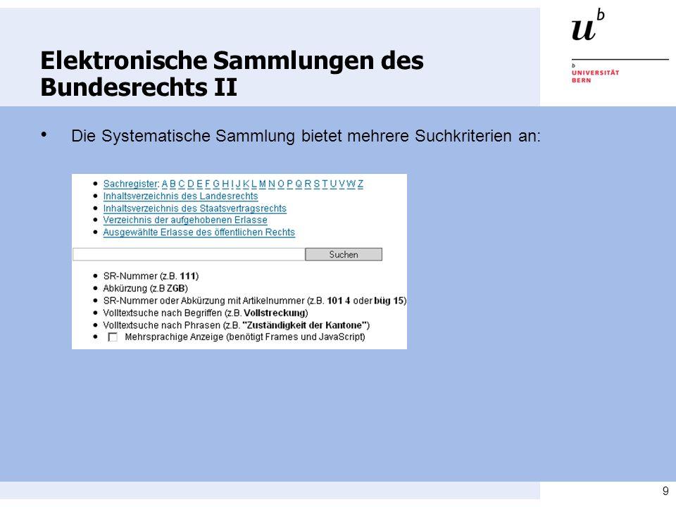 9 Elektronische Sammlungen des Bundesrechts II Die Systematische Sammlung bietet mehrere Suchkriterien an: