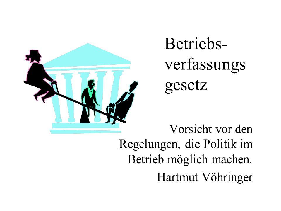 Betriebs- verfassungs gesetz Vorsicht vor den Regelungen, die Politik im Betrieb möglich machen. Hartmut Vöhringer