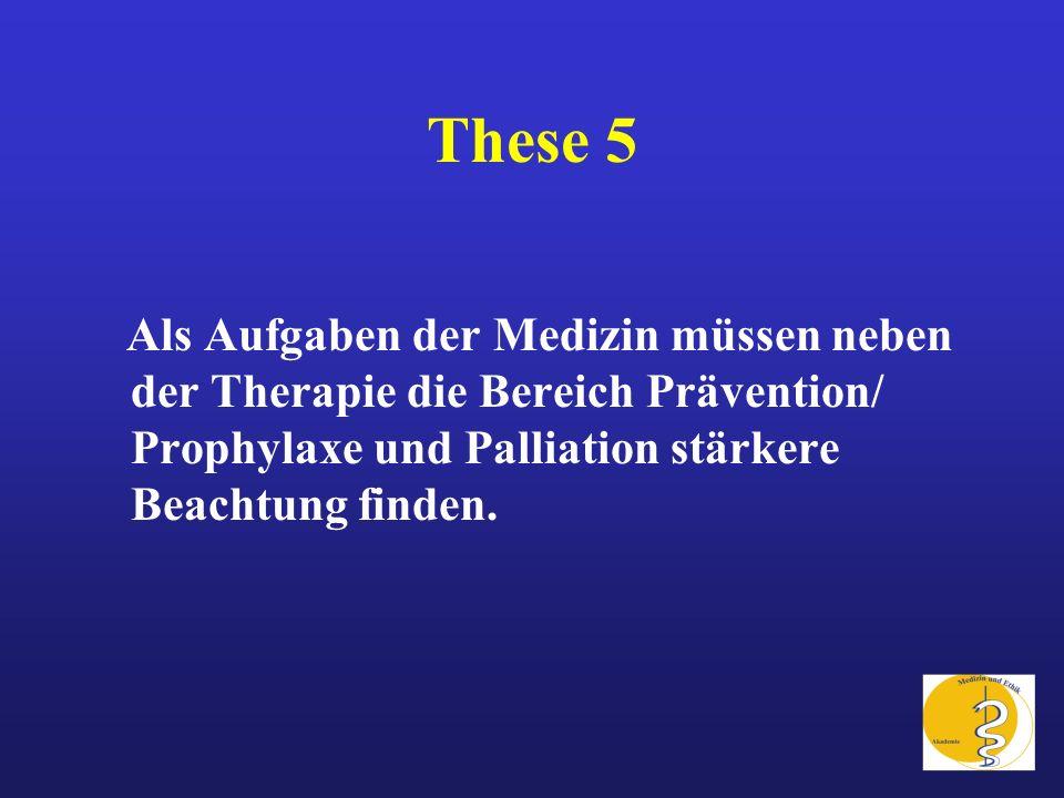 These 5 Als Aufgaben der Medizin müssen neben der Therapie die Bereich Prävention/ Prophylaxe und Palliation stärkere Beachtung finden.
