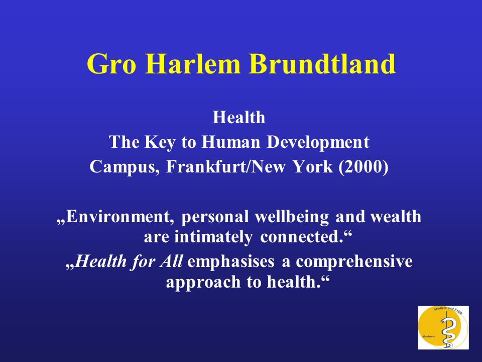 Gro Harlem Brundtland Health The Key to Human Development Campus, Frankfurt/New York (2000) Environment, personal wellbeing and wealth are intimately