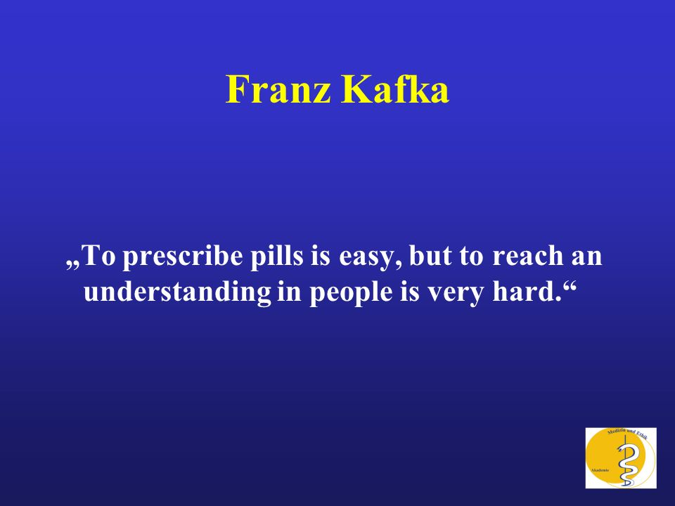 Franz Kafka To prescribe pills is easy, but to reach an understanding in people is very hard.