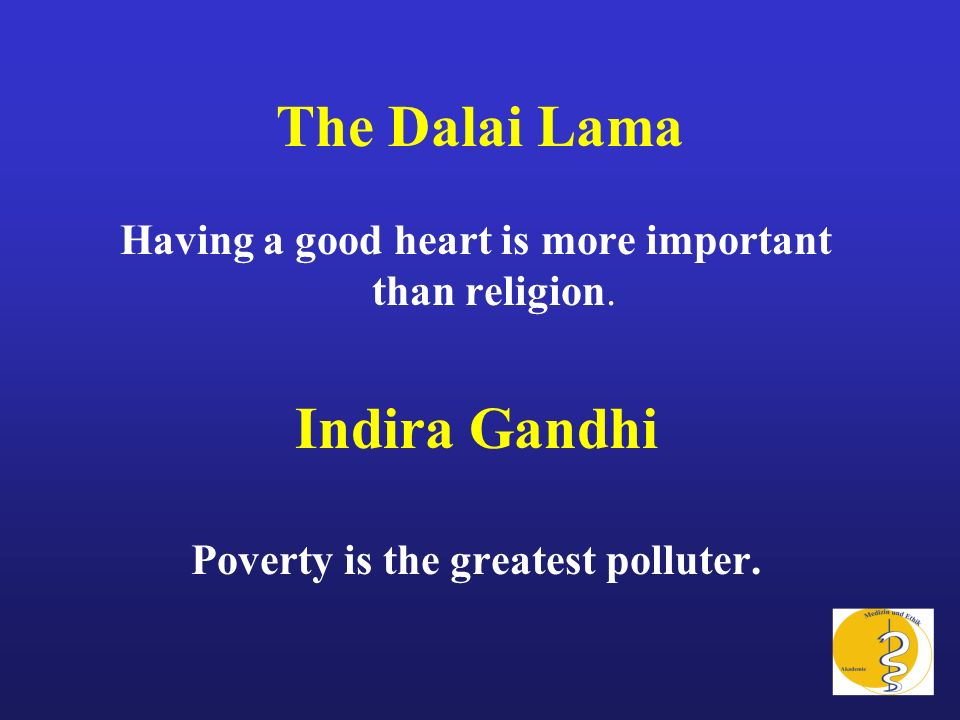 The Dalai Lama Having a good heart is more important than religion. Indira Gandhi Poverty is the greatest polluter.