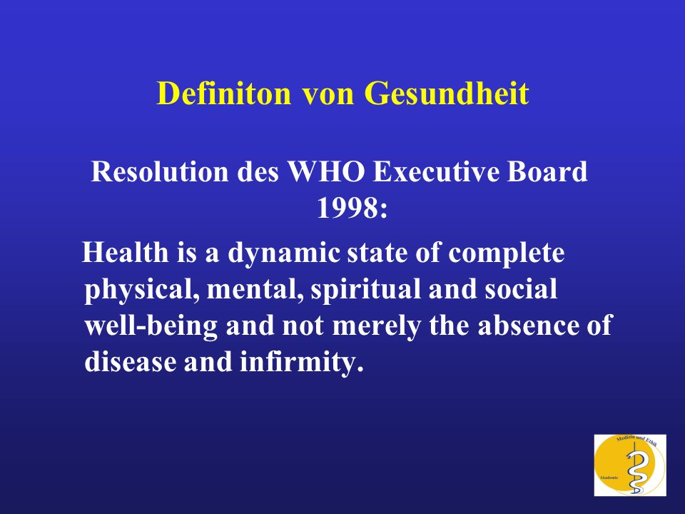 Definiton von Gesundheit Resolution des WHO Executive Board 1998: Health is a dynamic state of complete physical, mental, spiritual and social well-be