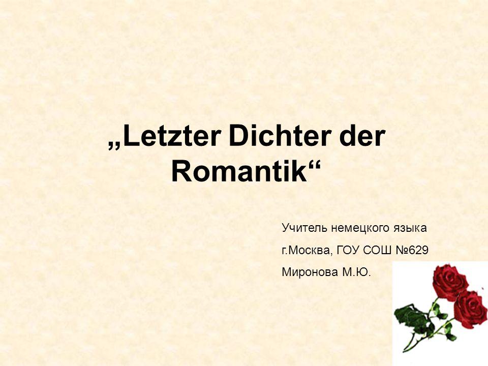Letzter Dichter der Romantik Учитель немецкого языка г.Москва, ГОУ СОШ 629 Миронова М.Ю.