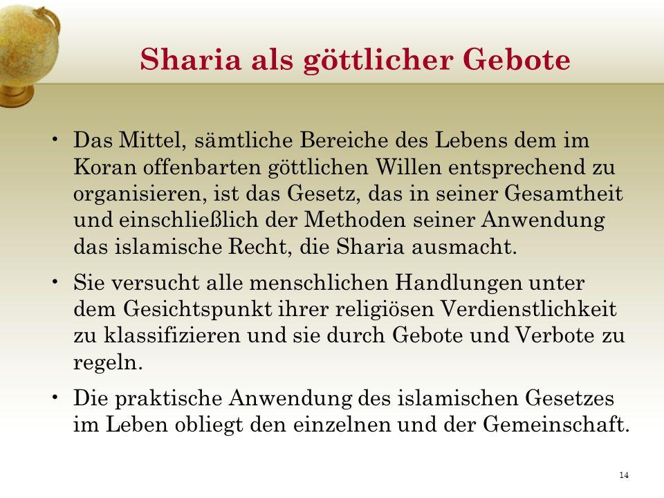 Sharia als göttlicher Gebote Das Mittel, sämtliche Bereiche des Lebens dem im Koran offenbarten göttlichen Willen entsprechend zu organisieren, ist das Gesetz, das in seiner Gesamtheit und einschließlich der Methoden seiner Anwendung das islamische Recht, die Sharia ausmacht.