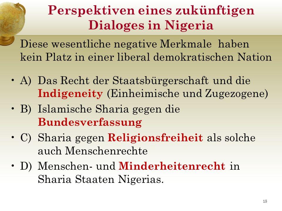 Perspektiven eines zukünftigen Dialoges in Nigeria Diese wesentliche negative Merkmale haben kein Platz in einer liberal demokratischen Nation A) Das Recht der Staatsbürgerschaft und die Indigeneity (Einheimische und Zugezogene) B) Islamische Sharia gegen die Bundesverfassung C) Sharia gegen Religionsfreiheit als solche auch Menschenrechte D) Menschen- und Minderheitenrecht in Sharia Staaten Nigerias.