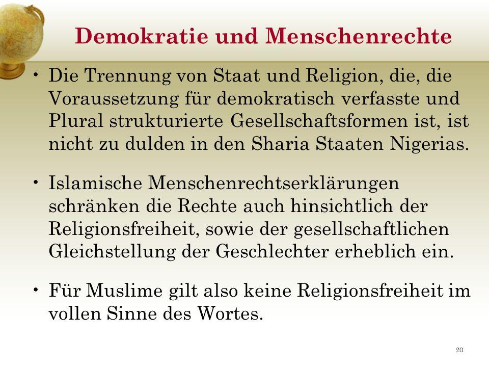 Demokratie und Menschenrechte Die Trennung von Staat und Religion, die, die Voraussetzung für demokratisch verfasste und Plural strukturierte Gesellschaftsformen ist, ist nicht zu dulden in den Sharia Staaten Nigerias.