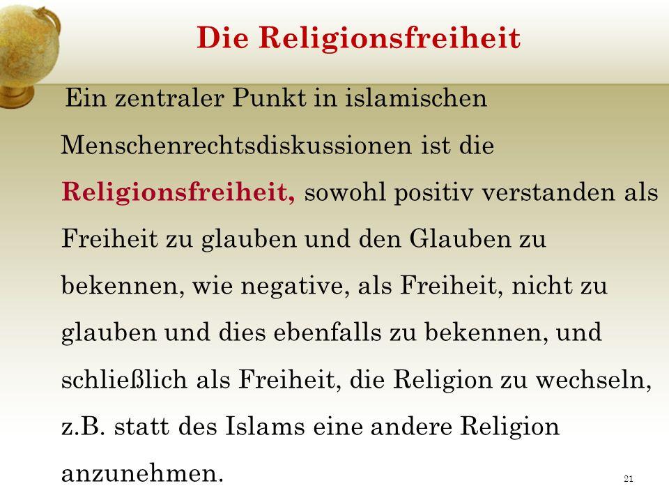 Die Religionsfreiheit Ein zentraler Punkt in islamischen Menschenrechtsdiskussionen ist die Religionsfreiheit, sowohl positiv verstanden als Freiheit zu glauben und den Glauben zu bekennen, wie negative, als Freiheit, nicht zu glauben und dies ebenfalls zu bekennen, und schließlich als Freiheit, die Religion zu wechseln, z.B.