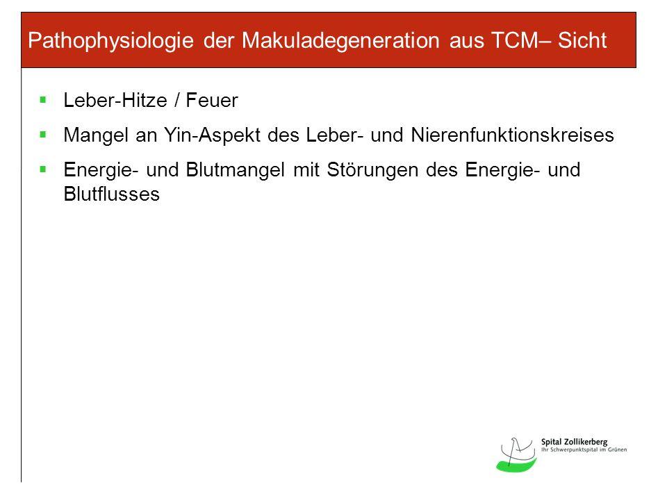Pathophysiologie der Makuladegeneration aus TCM– Sicht Leber-Hitze / Feuer Mangel an Yin-Aspekt des Leber- und Nierenfunktionskreises Energie- und Blutmangel mit Störungen des Energie- und Blutflusses