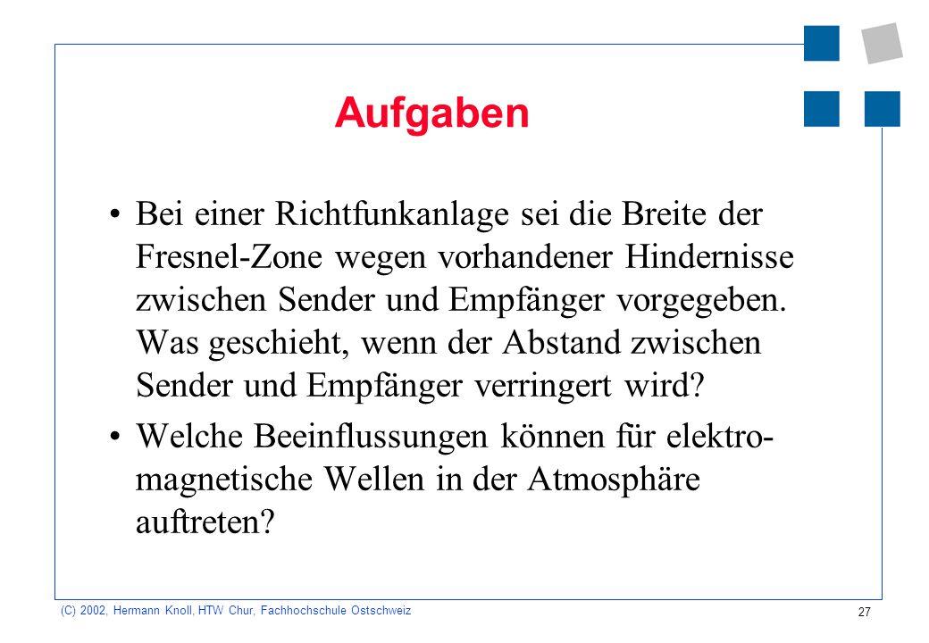 27 (C) 2002, Hermann Knoll, HTW Chur, Fachhochschule Ostschweiz Aufgaben Bei einer Richtfunkanlage sei die Breite der Fresnel-Zone wegen vorhandener H