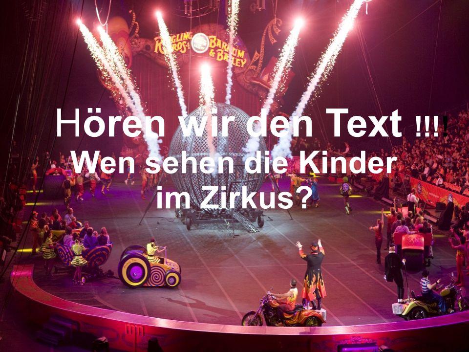 Hören wir den Text !!!! Wen sehen die Kinder im Zirkus?