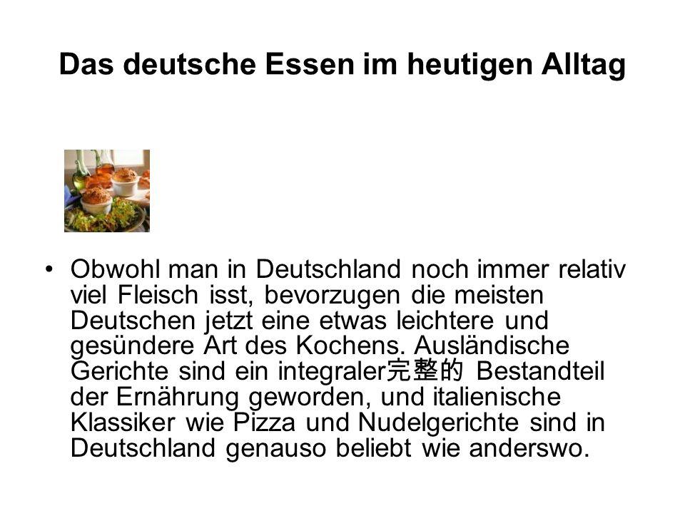 Das deutsche Essen im heutigen Alltag Obwohl man in Deutschland noch immer relativ viel Fleisch isst, bevorzugen die meisten Deutschen jetzt eine etwa