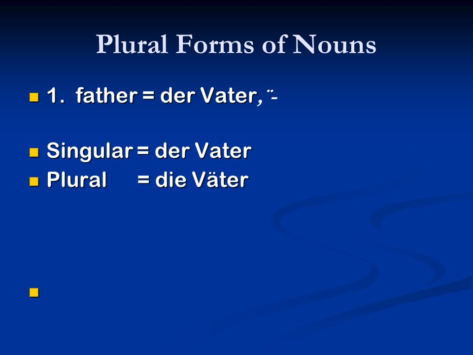Plural Forms of Nouns 1. father = der Vater 1. father = der Vater,¨- Singular = der Vater Singular = der Vater Plural = die Väter Plural = die Väter