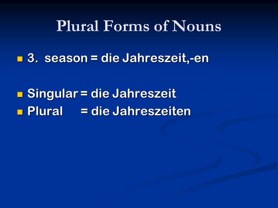 Plural Forms of Nouns 3. season = die Jahreszeit,-en 3. season = die Jahreszeit,-en Singular = die Jahreszeit Singular = die Jahreszeit Plural = die J