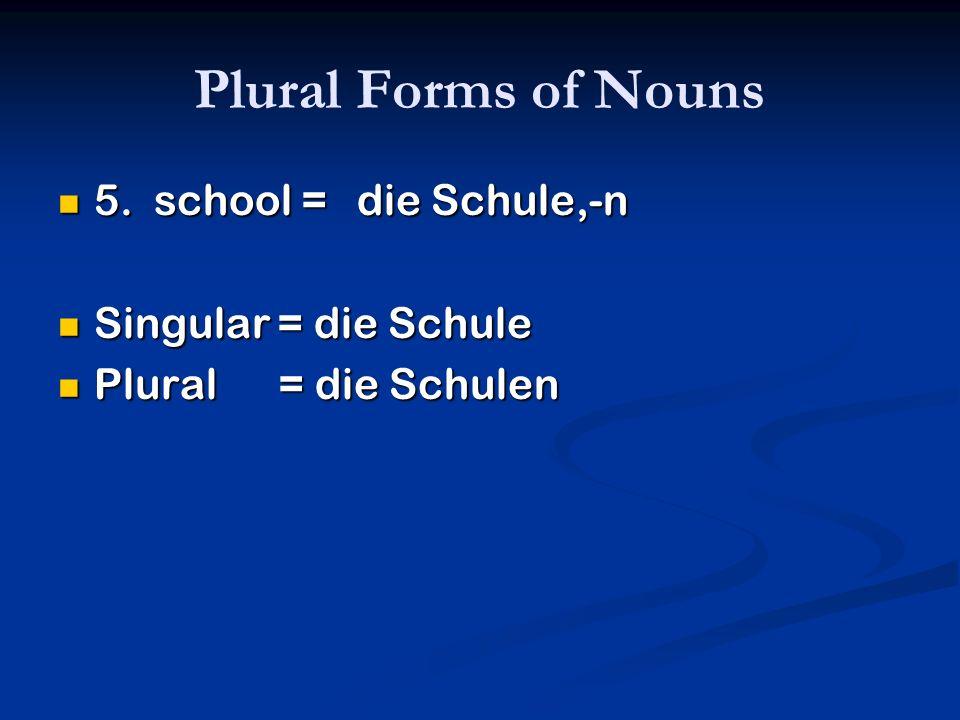 Plural Forms of Nouns 5. school = die Schule,-n 5. school = die Schule,-n Singular = die Schule Singular = die Schule Plural = die Schulen Plural = di
