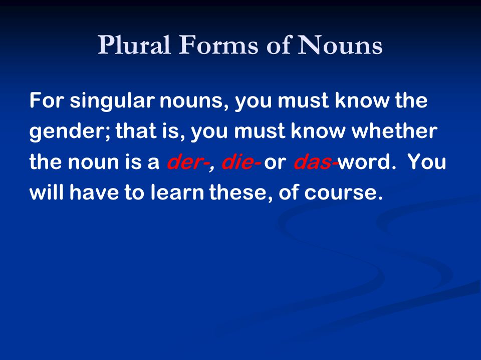Plural Forms of Nouns In the plural, however, all nouns take the article die in the nominative and accusative, regardless of their gender.