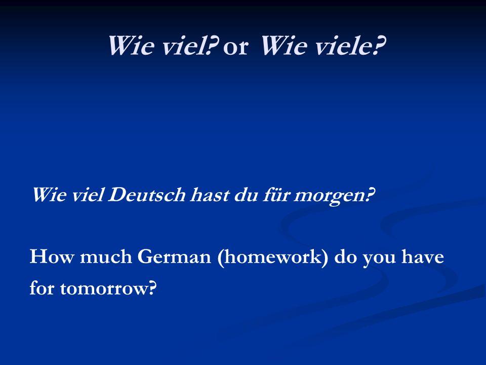 Wie viel? or Wie viele? Wie viel Deutsch hast du für morgen? How much German (homework) do you have for tomorrow?