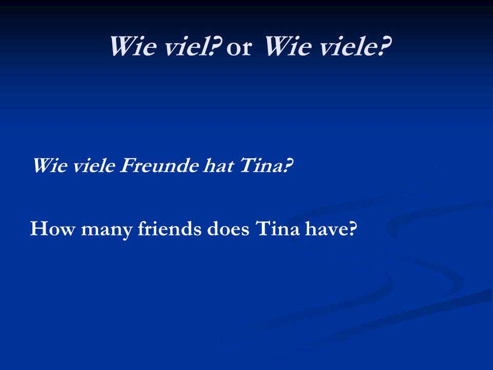 Wie viel? or Wie viele? Wie viele Freunde hat Tina? How many friends does Tina have?