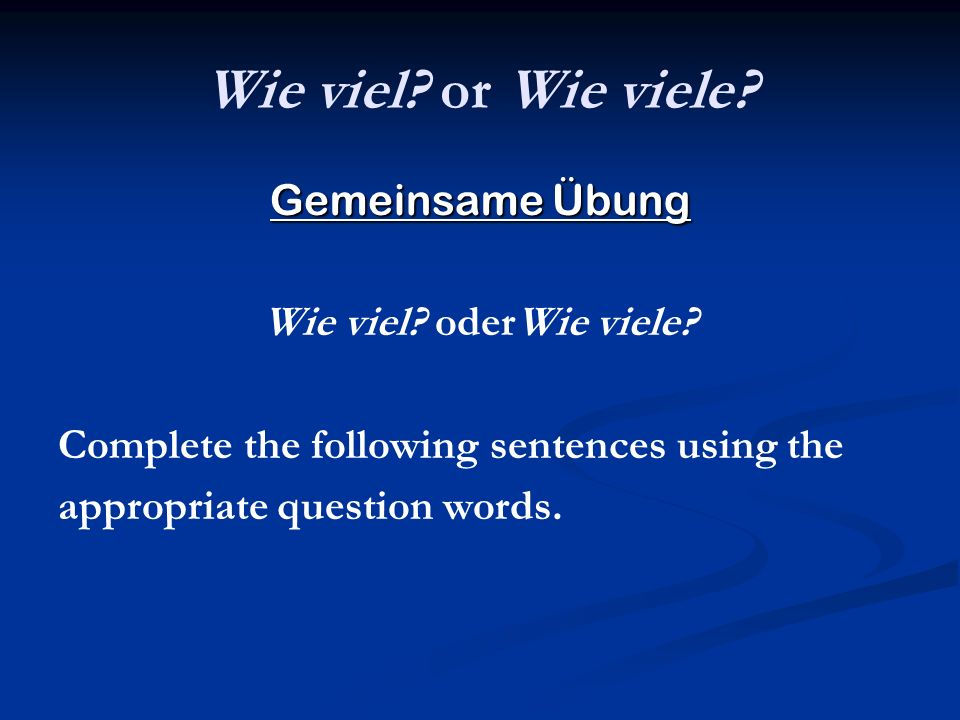 Wie viel? or Wie viele? Gemeinsame Übung Wie viel? oderWie viele? Complete the following sentences using the appropriate question words.