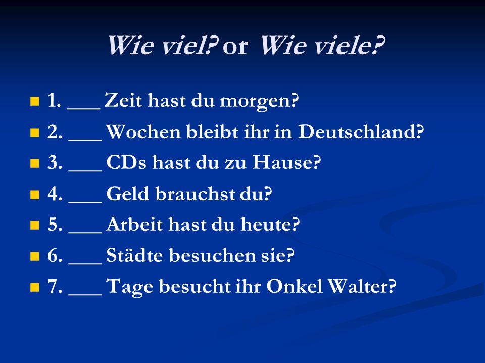 Wie viel? or Wie viele? 1. ___ Zeit hast du morgen? 2. ___ Wochen bleibt ihr in Deutschland? 3. ___ CDs hast du zu Hause? 4. ___ Geld brauchst du? 5.