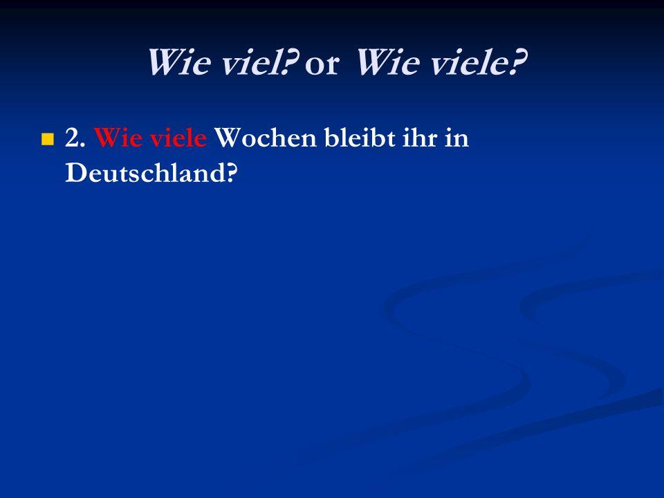 Wie viel? or Wie viele? 2. Wie viele Wochen bleibt ihr in Deutschland?