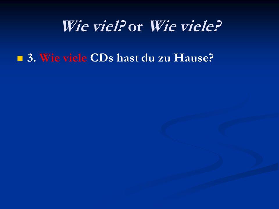 Wie viel? or Wie viele? 3. Wie viele CDs hast du zu Hause?