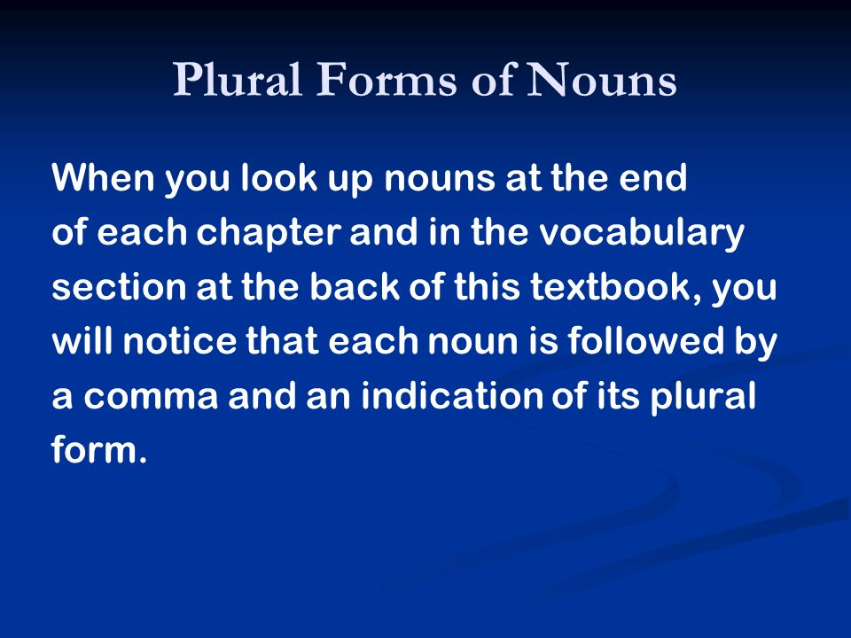 When you look up nouns at the end of each chapter and in the vocabulary section at the back of this textbook, you will notice that each noun is follow