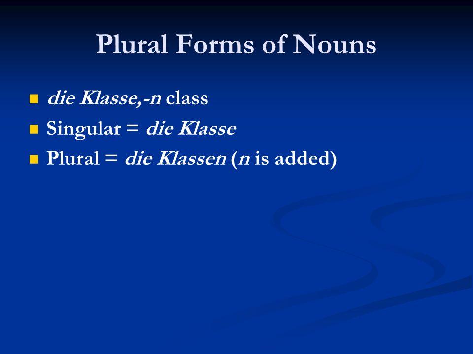 Plural Forms of Nouns die Klasse,-n class Singular = die Klasse Plural = die Klassen (n is added)