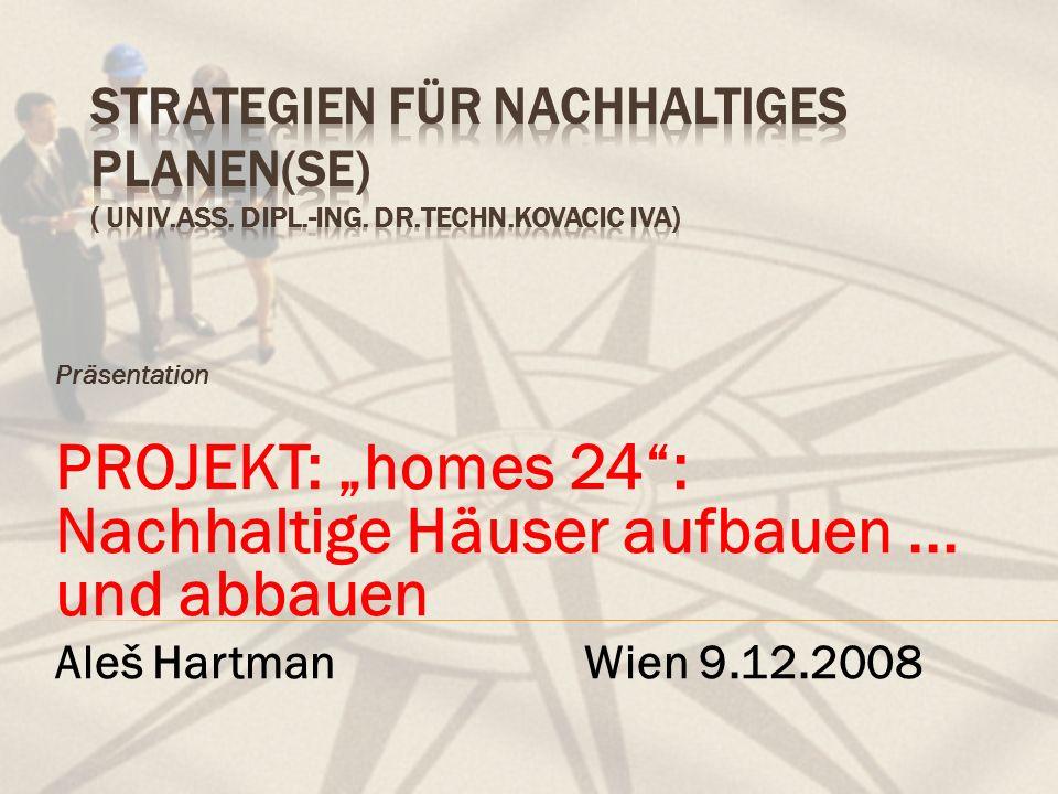 Präsentation PROJEKT: homes 24: Nachhaltige Häuser aufbauen... und abbauen Aleš Hartman Wien 9.12.2008