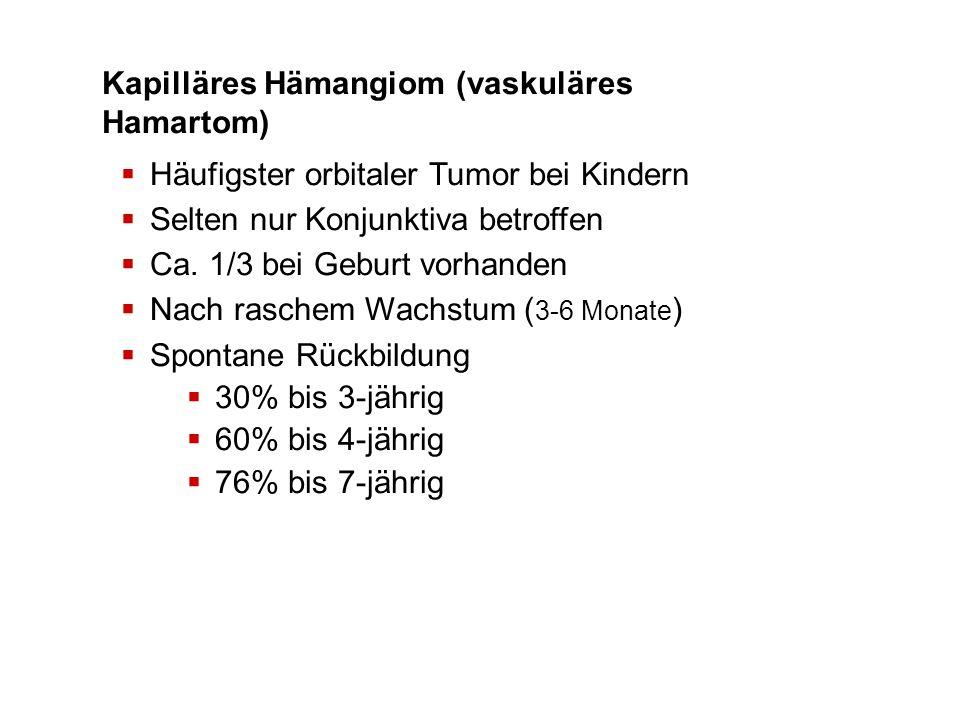 Kapilläres Hämangiom (vaskuläres Hamartom) Häufigster orbitaler Tumor bei Kindern Selten nur Konjunktiva betroffen Ca. 1/3 bei Geburt vorhanden Nach r