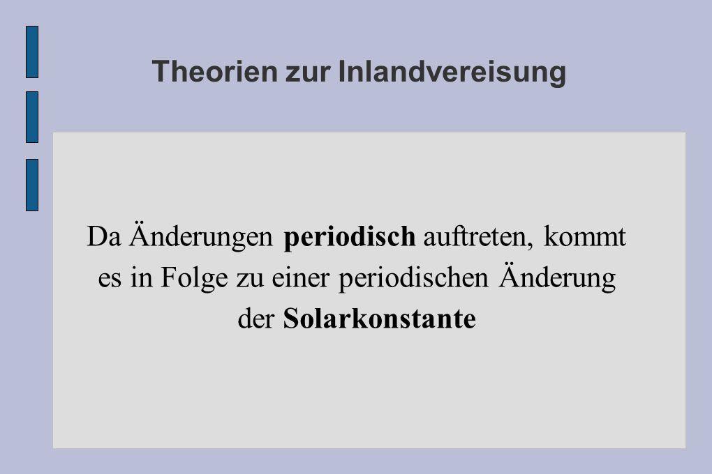 Theorien zur Inlandvereisung Da Änderungen periodisch auftreten, kommt es in Folge zu einer periodischen Änderung der Solarkonstante