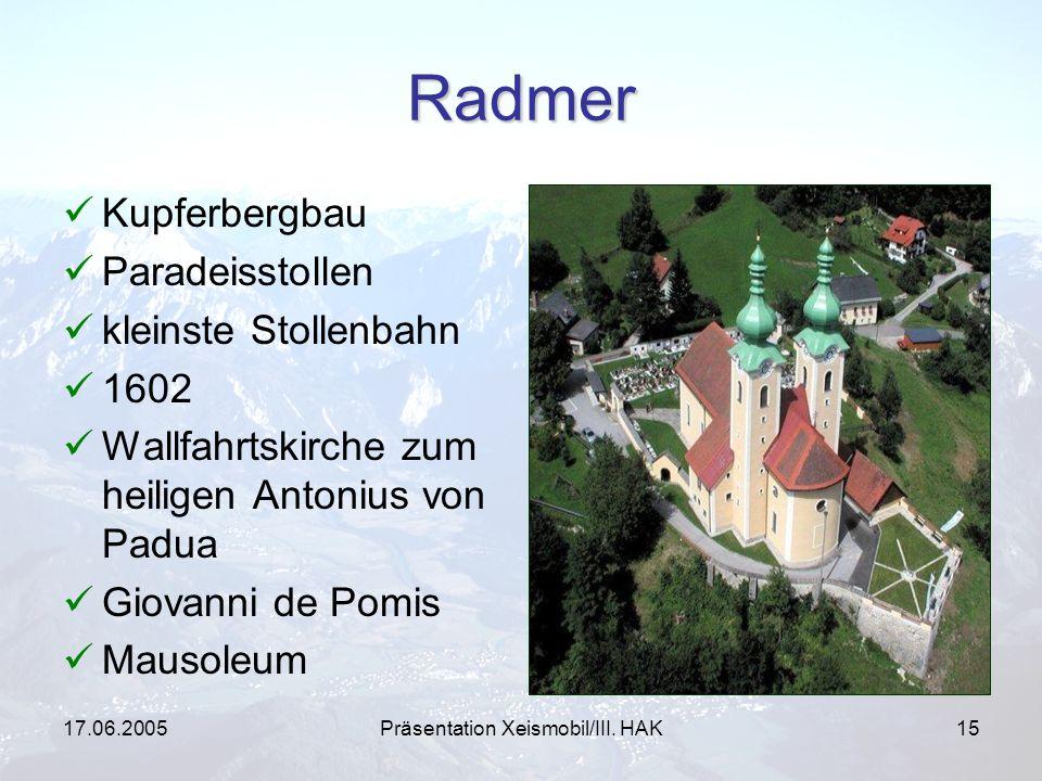 17.06.2005Präsentation Xeismobil/III. HAK15 Radmer Kupferbergbau Paradeisstollen kleinste Stollenbahn 1602 Wallfahrtskirche zum heiligen Antonius von