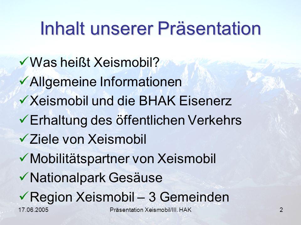 17.06.2005Präsentation Xeismobil/III. HAK2 Inhalt unserer Präsentation Was heißt Xeismobil? Allgemeine Informationen Xeismobil und die BHAK Eisenerz E