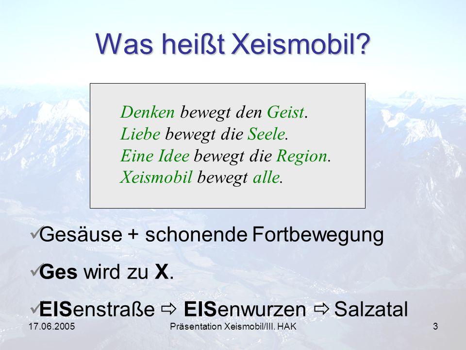 17.06.2005Präsentation Xeismobil/III. HAK3 Was heißt Xeismobil? Denken bewegt den Geist. Liebe bewegt die Seele. Eine Idee bewegt die Region. Xeismobi