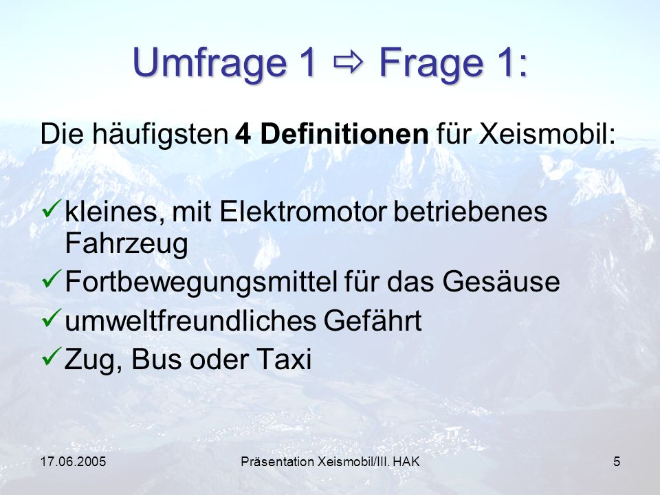 17.06.2005Präsentation Xeismobil/III. HAK5 Umfrage 1 Frage 1: Die häufigsten 4 Definitionen für Xeismobil: kleines, mit Elektromotor betriebenes Fahrz
