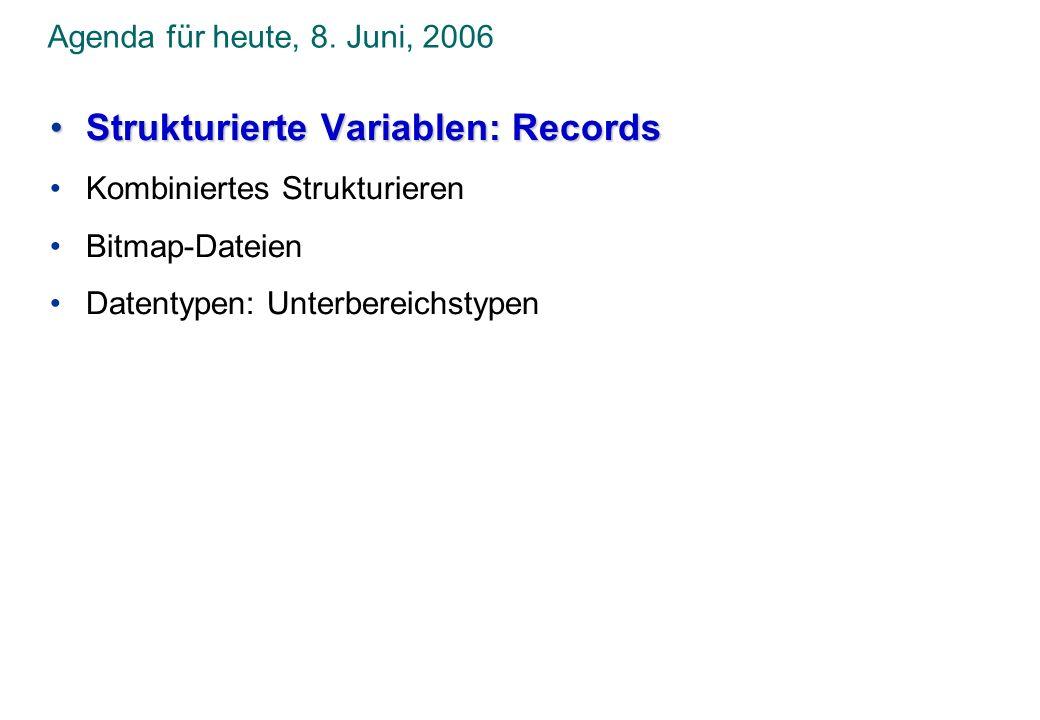 Agenda für heute, 8. Juni, 2006 Strukturierte Variablen: RecordsStrukturierte Variablen: Records Kombiniertes Strukturieren Bitmap-Dateien Datentypen: