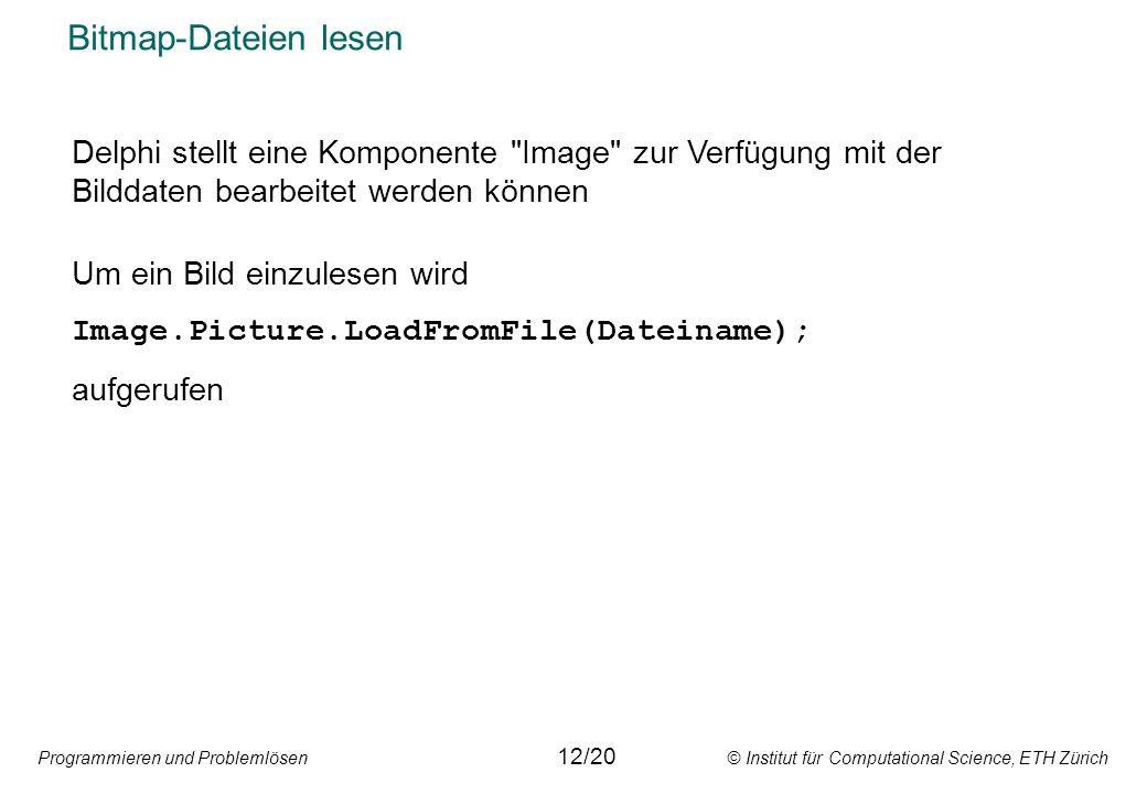 Programmieren und Problemlösen © Institut für Computational Science, ETH Zürich Bitmap-Dateien lesen 12/20 Delphi stellt eine Komponente Image zur Verfügung mit der Bilddaten bearbeitet werden können Um ein Bild einzulesen wird Image.Picture.LoadFromFile(Dateiname); aufgerufen