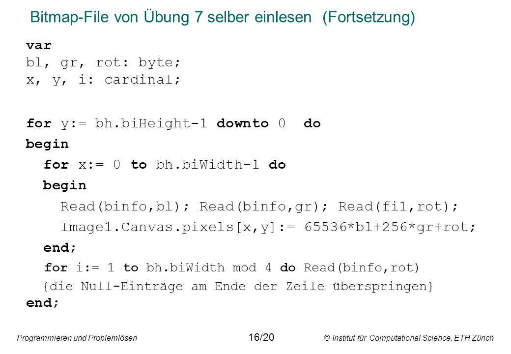Programmieren und Problemlösen © Institut für Computational Science, ETH Zürich Bitmap-File von Übung 7 selber einlesen (Fortsetzung) var bl, gr, rot: byte; x, y, i: cardinal; for y:= bh.biHeight-1 downto 0 do begin for x:= 0 to bh.biWidth-1 do begin Read(binfo,bl); Read(binfo,gr); Read(fi1,rot); Image1.Canvas.pixels[x,y]:= 65536*bl+256*gr+rot; end; for i:= 1 to bh.biWidth mod 4 do Read(binfo,rot) {die Null-Einträge am Ende der Zeile überspringen} end; 16/20