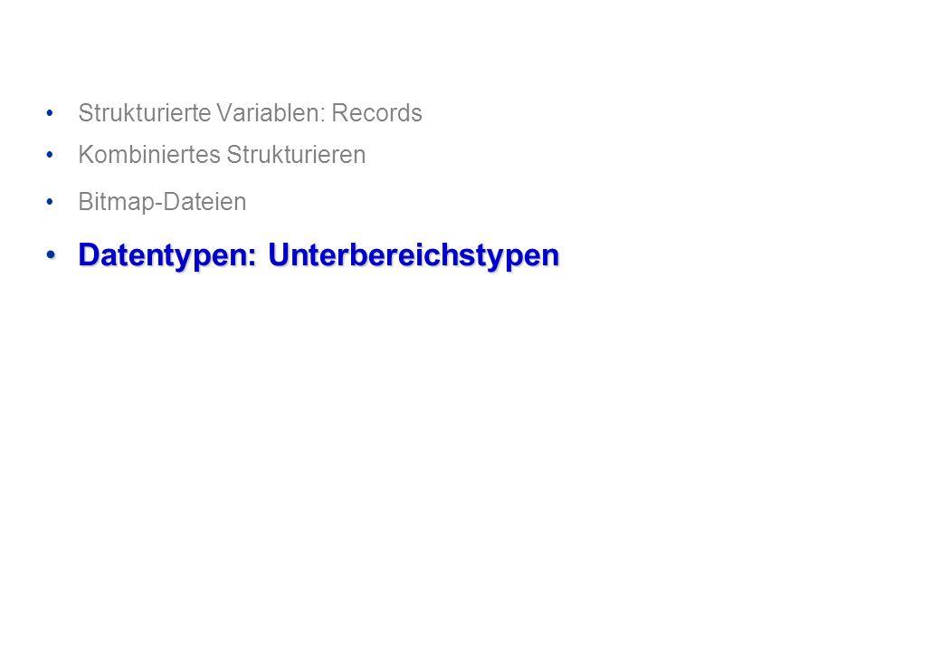 Strukturierte Variablen: Records Kombiniertes Strukturieren Bitmap-Dateien Datentypen: UnterbereichstypenDatentypen: Unterbereichstypen