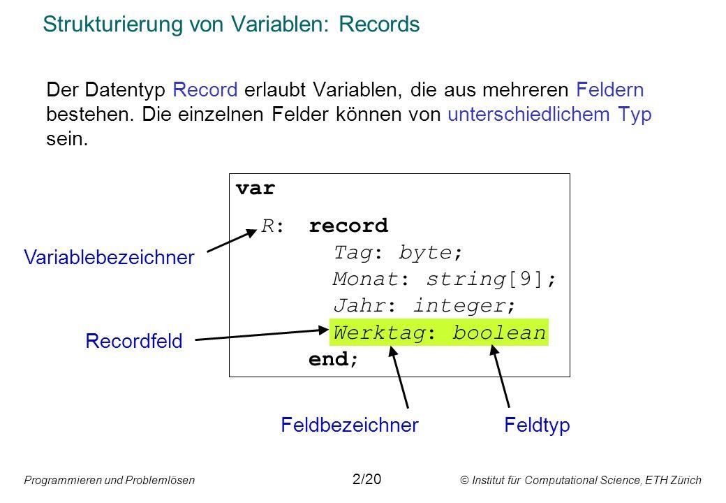Programmieren und Problemlösen © Institut für Computational Science, ETH Zürich Strukturierung von Variablen: Records Der Datentyp Record erlaubt Vari