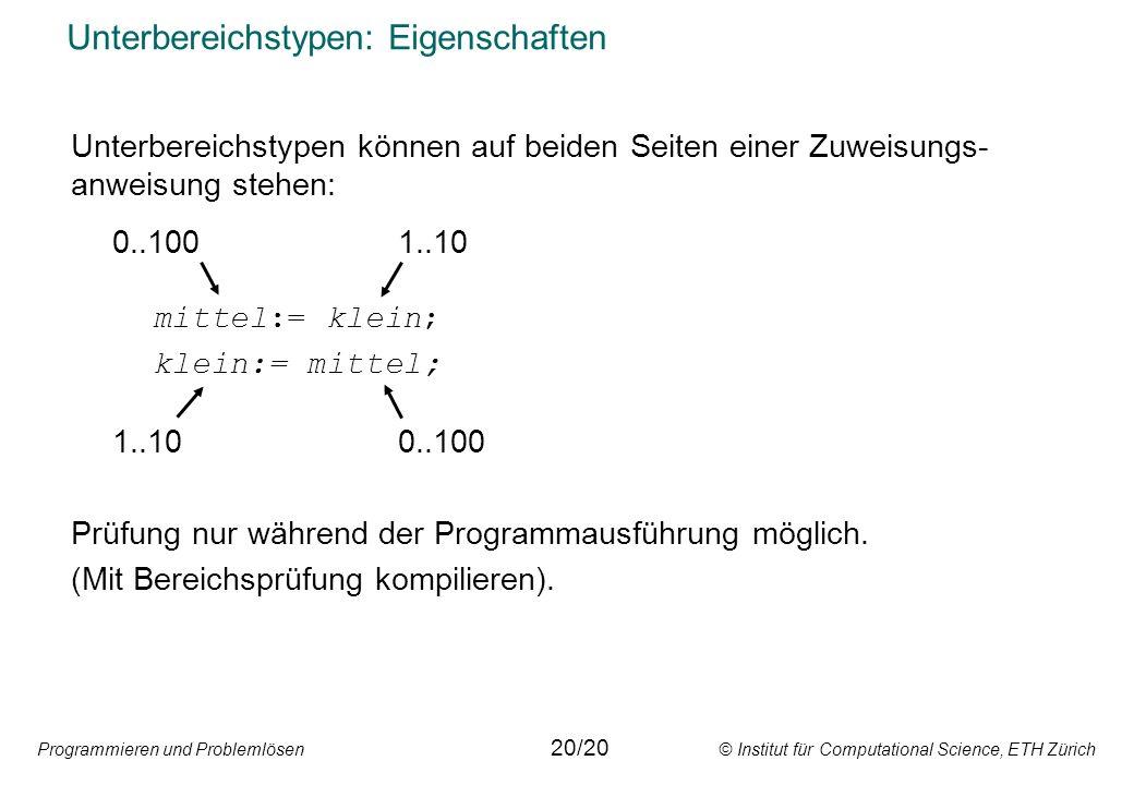 Programmieren und Problemlösen © Institut für Computational Science, ETH Zürich Unterbereichstypen: Eigenschaften Unterbereichstypen können auf beiden Seiten einer Zuweisungs- anweisung stehen: 0..1001..10 mittel:= klein; klein:= mittel; 1..100..100 Prüfung nur während der Programmausführung möglich.
