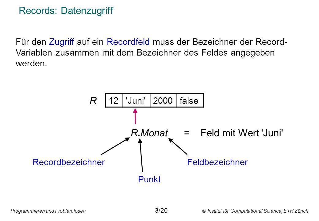 Programmieren und Problemlösen © Institut für Computational Science, ETH Zürich Records: Datenzugriff Für den Zugriff auf ein Recordfeld muss der Bezeichner der Record- Variablen zusammen mit dem Bezeichner des Feldes angegeben werden.