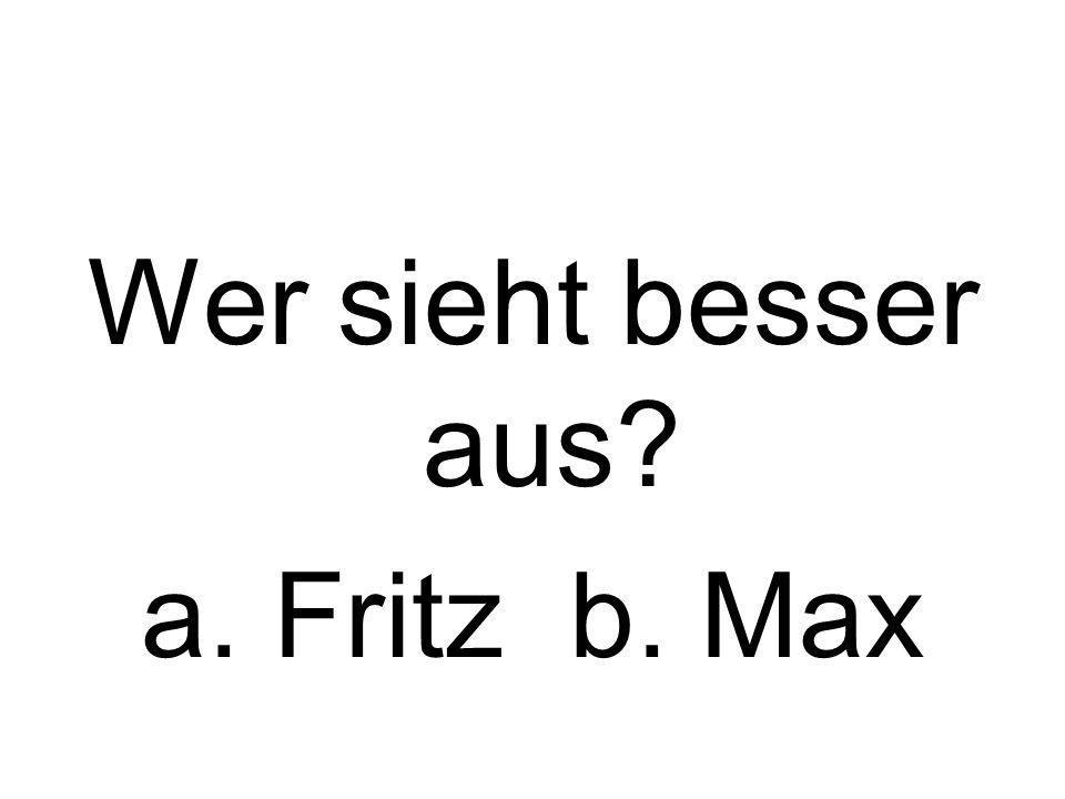 Wer sieht besser aus? a. Fritz b. Max