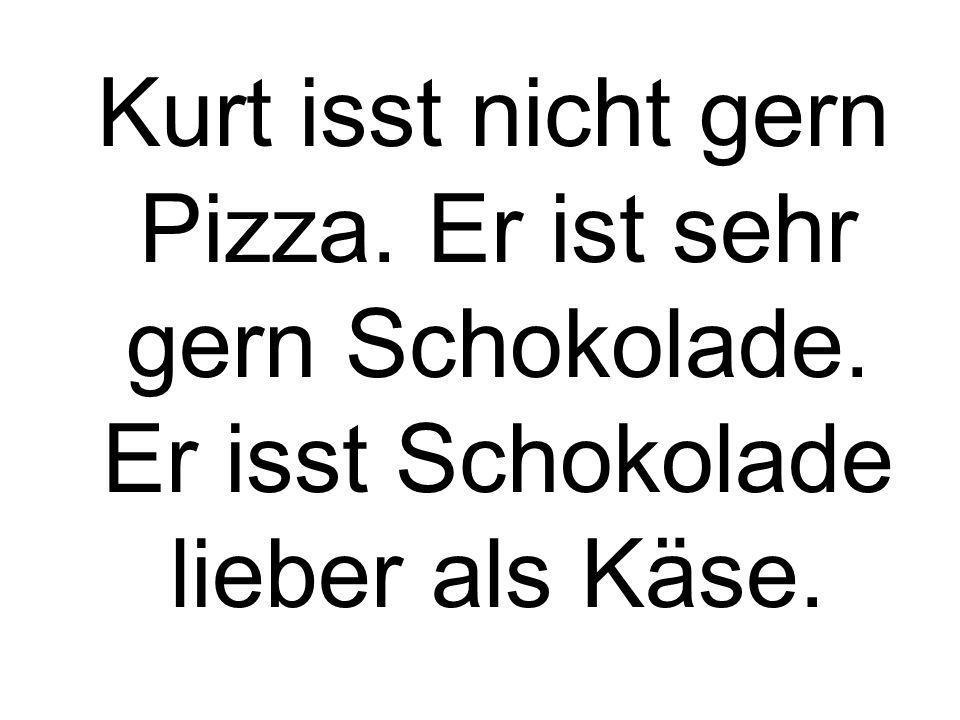 Kurt isst nicht gern Pizza. Er ist sehr gern Schokolade. Er isst Schokolade lieber als Käse.