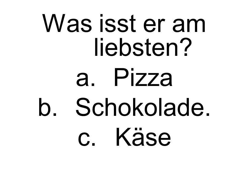 Was isst er am liebsten? a.Pizza b.Schokolade. c.Käse