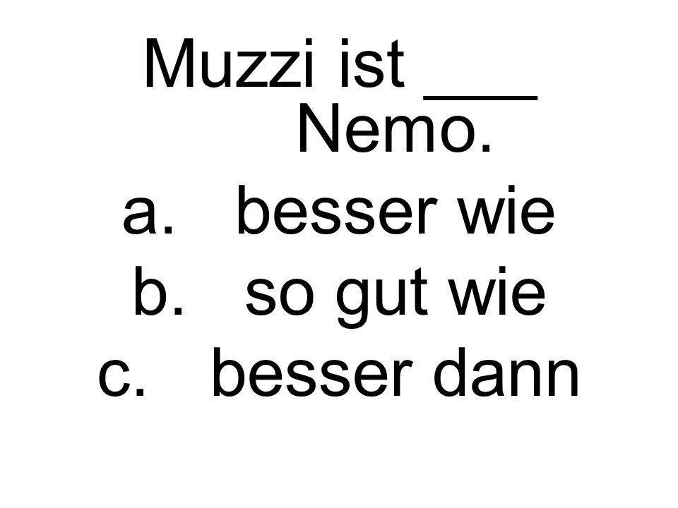 Muzzi ist ___ Nemo. a.besser wie b.so gut wie c.besser dann
